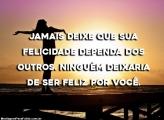 Jamais Deixe que sua Felicidade dependa dos Outros