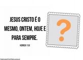 Jesus Cristo é o Mesmo...